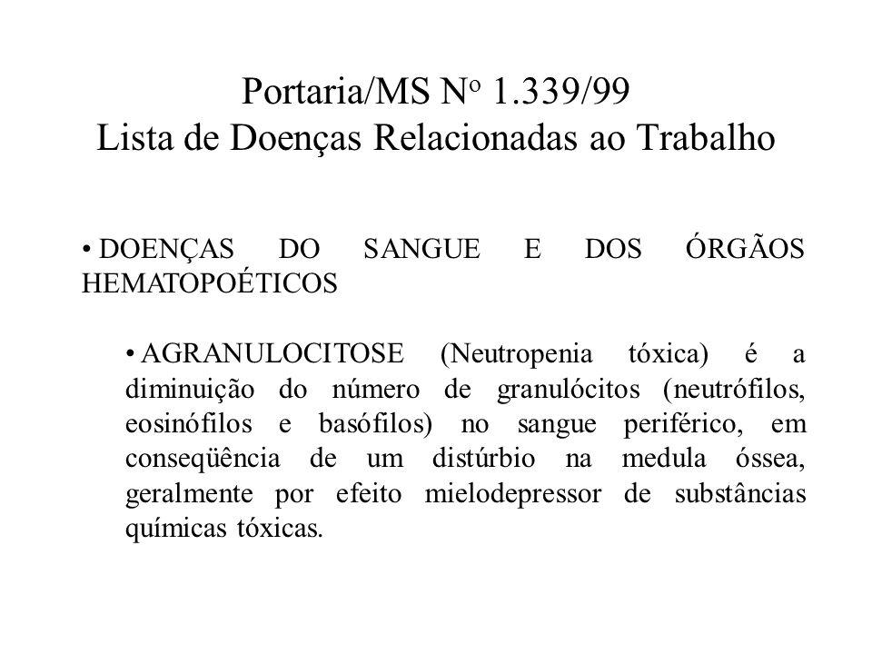 Portaria/MS N o 1.339/99 Lista de Doenças Relacionadas ao Trabalho DOENÇAS DO SANGUE E DOS ÓRGÃOS HEMATOPOÉTICOS AGRANULOCITOSE (Neutropenia tóxica) é