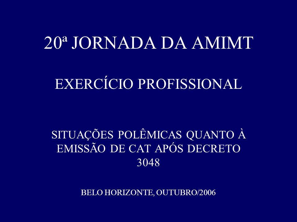 20ª JORNADA DA AMIMT EXERCÍCIO PROFISSIONAL SITUAÇÕES POLÊMICAS QUANTO À EMISSÃO DE CAT APÓS DECRETO 3048 BELO HORIZONTE, OUTUBRO/2006