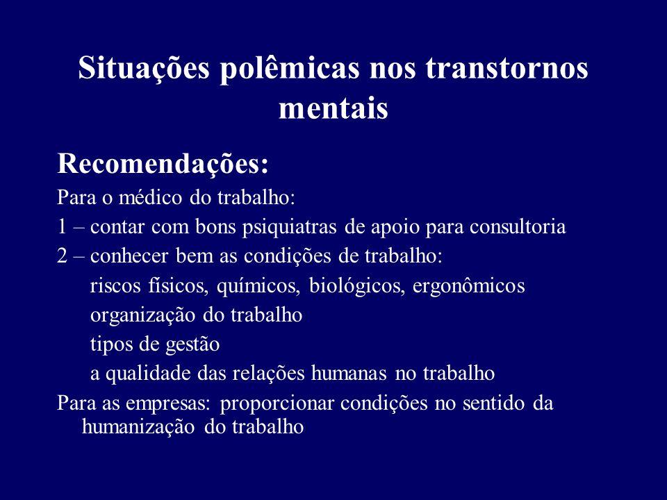 Situações polêmicas nos transtornos mentais Recomendações: Para o médico do trabalho: 1 – contar com bons psiquiatras de apoio para consultoria 2 – co