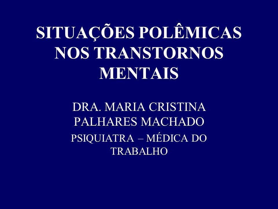 SITUAÇÕES POLÊMICAS NOS TRANSTORNOS MENTAIS DRA. MARIA CRISTINA PALHARES MACHADO PSIQUIATRA – MÉDICA DO TRABALHO