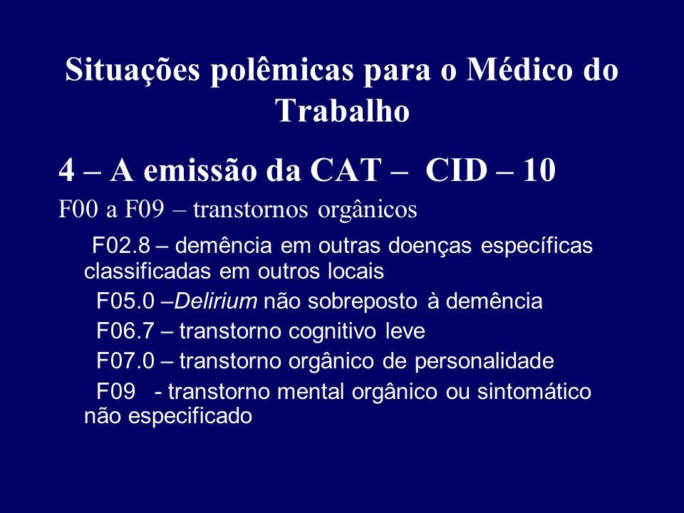Situações polêmicas para o Médico do Trabalho 4 – A emissão da CAT – CID – 10 F10 a F19 – transtornos por uso de substâncias psicoativas F10.2 – alcoolismo crônico relacionado com o trabalho F20 a F33 – psicoses endógenas: F20 – esquizofrenias F30 – psicoses afetivas F32 – episódios depressivos relacionados ao trabalho F34 a F38 – transtornos persistentes de humor F40 a F42 e F44 a F48 – neuroses F48.0 – neurastenia (inclui Síndrome de Fadiga) F48.8 – outros transtornos neuróticos especificados (inclui Neurose profissional)
