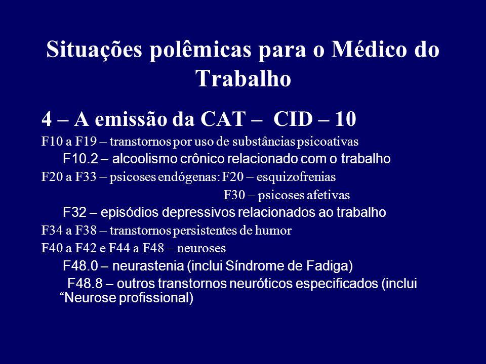 Situações polêmicas para o Médico do Trabalho 4 – A emissão da CAT – CID – 10 F43 – reações vivenciais anormais F43.1 – estado de stress pós traumático F50 e F51 – transtornos de alimentação e do sono F51.2 – transtorno do ciclo vigília-sono devido a fatores não orgânicos F53 – transtornos ligados ao puerpério F60 F68 – transtornos de personalidade F70 a F79 – retardo mental