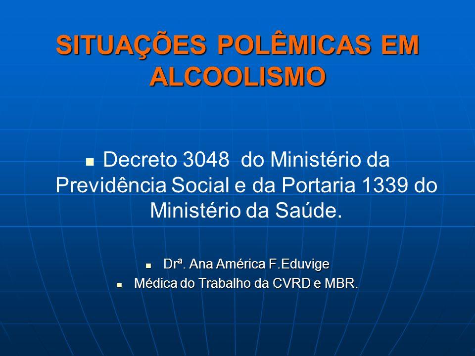 SITUAÇÕES POLÊMICAS EM ALCOOLISMO Decreto 3048 do Ministério da Previdência Social e da Portaria 1339 do Ministério da Saúde. Drª. Ana América F.Eduvi