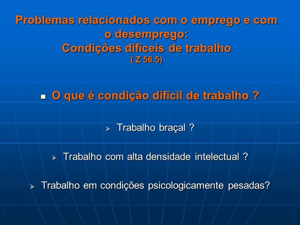 Problemas relacionados com o emprego e com o desemprego: Condições difíceis de trabalho ( Z 56.5) O que é condição difícil de trabalho ? O que é condi