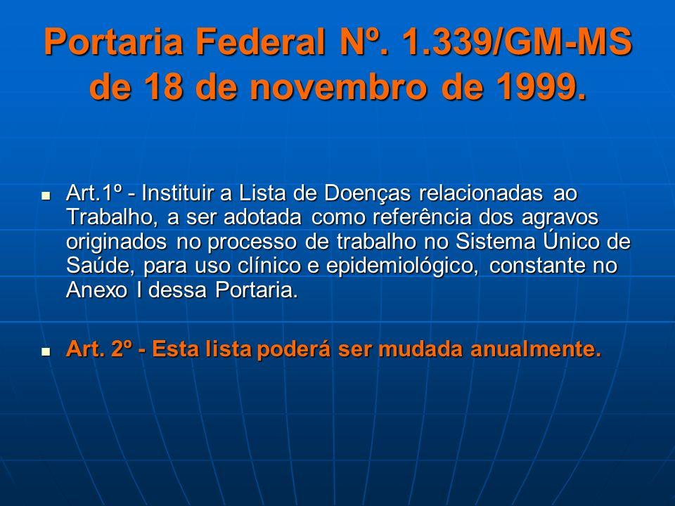 Portaria Federal Nº. 1.339/GM-MS de 18 de novembro de 1999. Art.1º - Instituir a Lista de Doenças relacionadas ao Trabalho, a ser adotada como referên