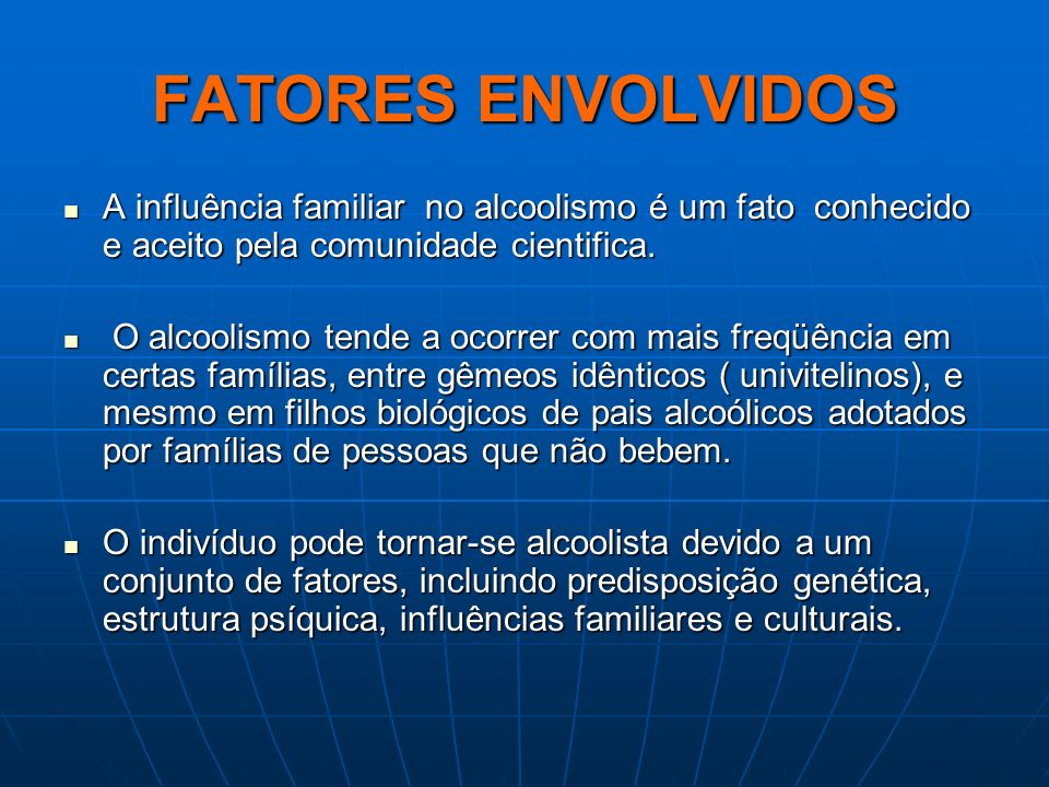 FATORES ENVOLVIDOS A influência familiar no alcoolismo é um fato conhecido e aceito pela comunidade cientifica. A influência familiar no alcoolismo é