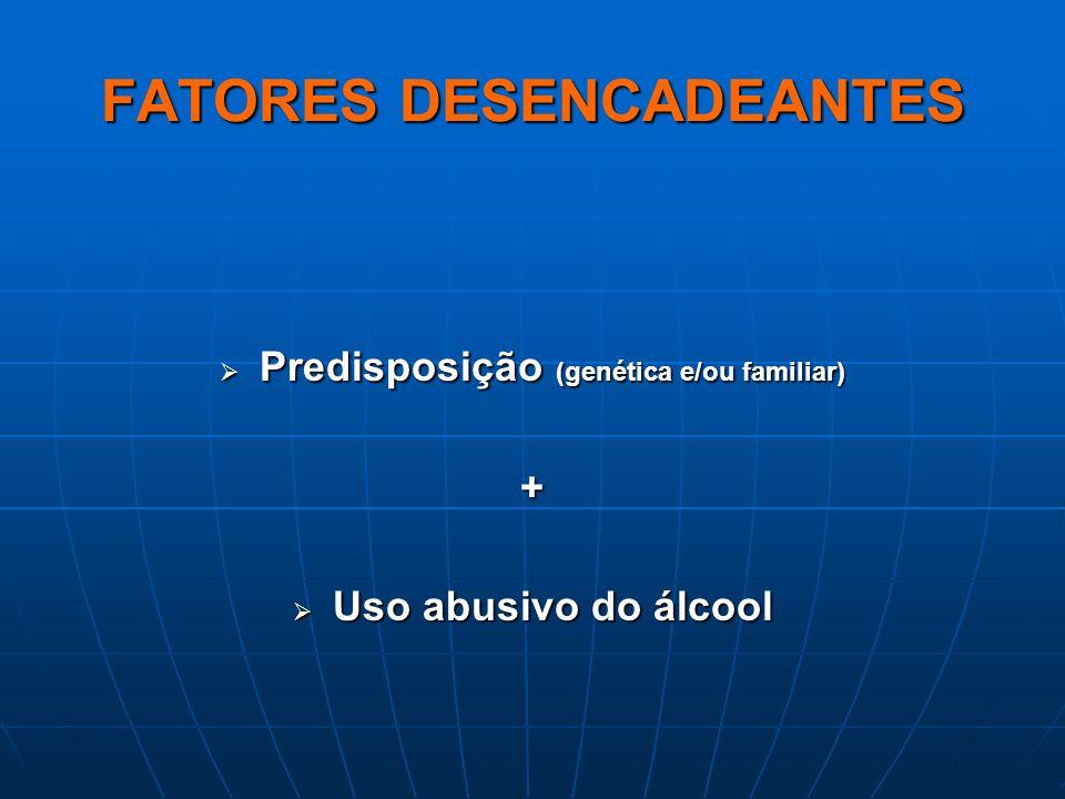FATORES DESENCADEANTES Predisposição (genética e/ou familiar) Predisposição (genética e/ou familiar)+ Uso abusivo do álcool Uso abusivo do álcool