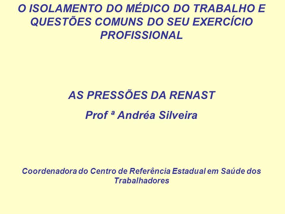 O ISOLAMENTO DO MÉDICO DO TRABALHO E QUESTÕES COMUNS DO SEU EXERCÍCIO PROFISSIONAL AS PRESSÕES DA RENAST Prof ª Andréa Silveira Coordenadora do Centro