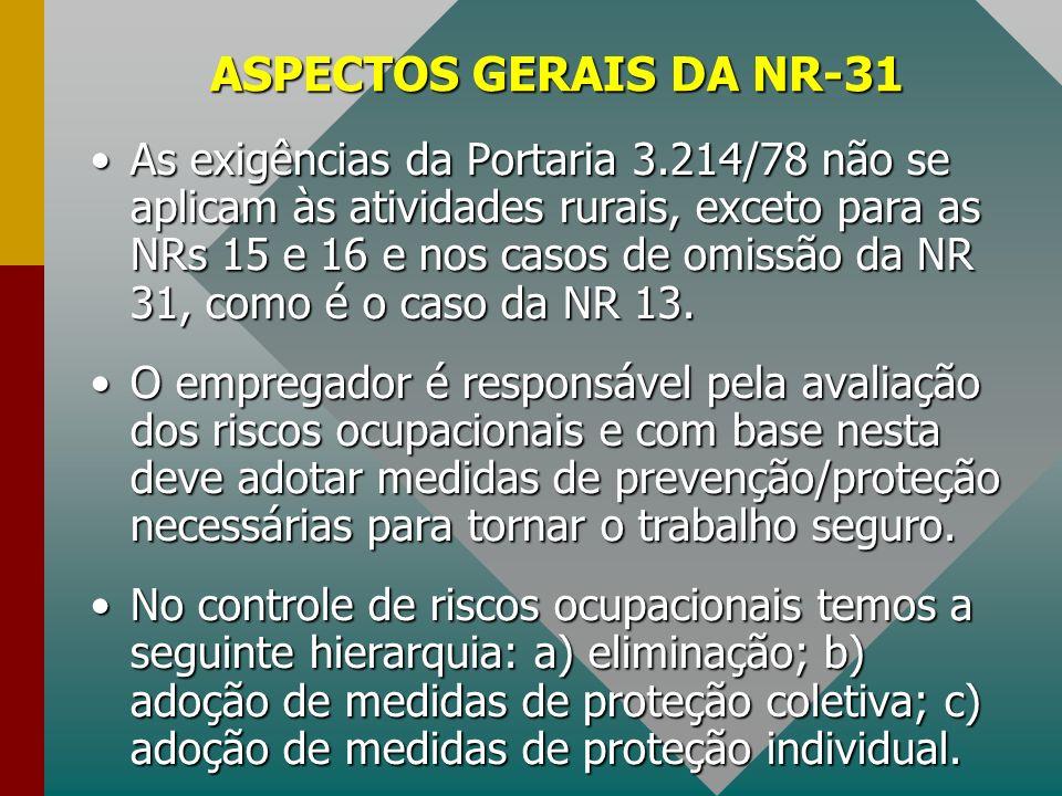 ASPECTOS GERAIS DA NR-31 As exigências da Portaria 3.214/78 não se aplicam às atividades rurais, exceto para as NRs 15 e 16 e nos casos de omissão da
