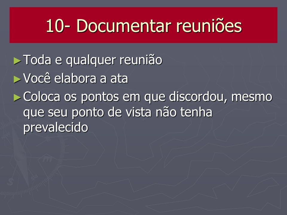 10- Documentar reuniões Toda e qualquer reunião Toda e qualquer reunião Você elabora a ata Você elabora a ata Coloca os pontos em que discordou, mesmo