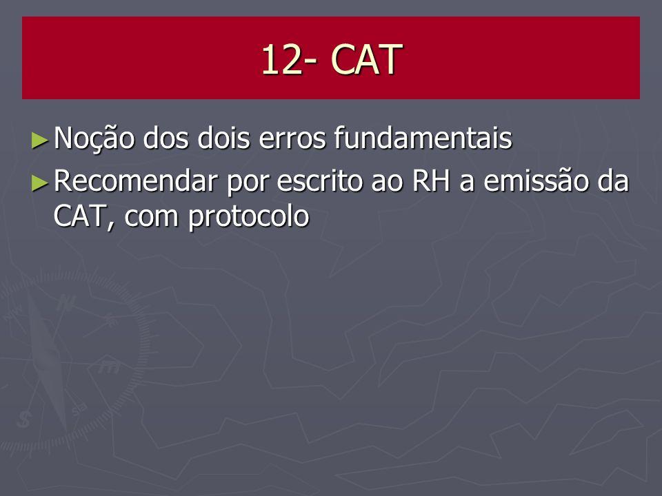 12- CAT Noção dos dois erros fundamentais Noção dos dois erros fundamentais Recomendar por escrito ao RH a emissão da CAT, com protocolo Recomendar po