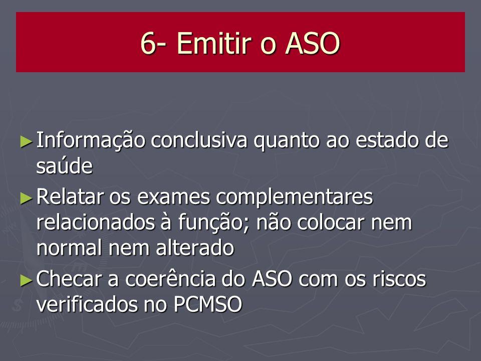 6- Emitir o ASO Informação conclusiva quanto ao estado de saúde Informação conclusiva quanto ao estado de saúde Relatar os exames complementares relac