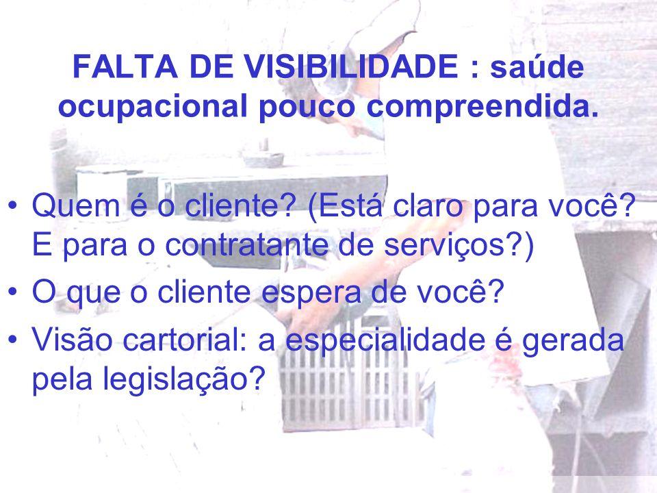FALTA DE VISIBILIDADE : saúde ocupacional pouco compreendida. Quem é o cliente? (Está claro para você? E para o contratante de serviços?) O que o clie