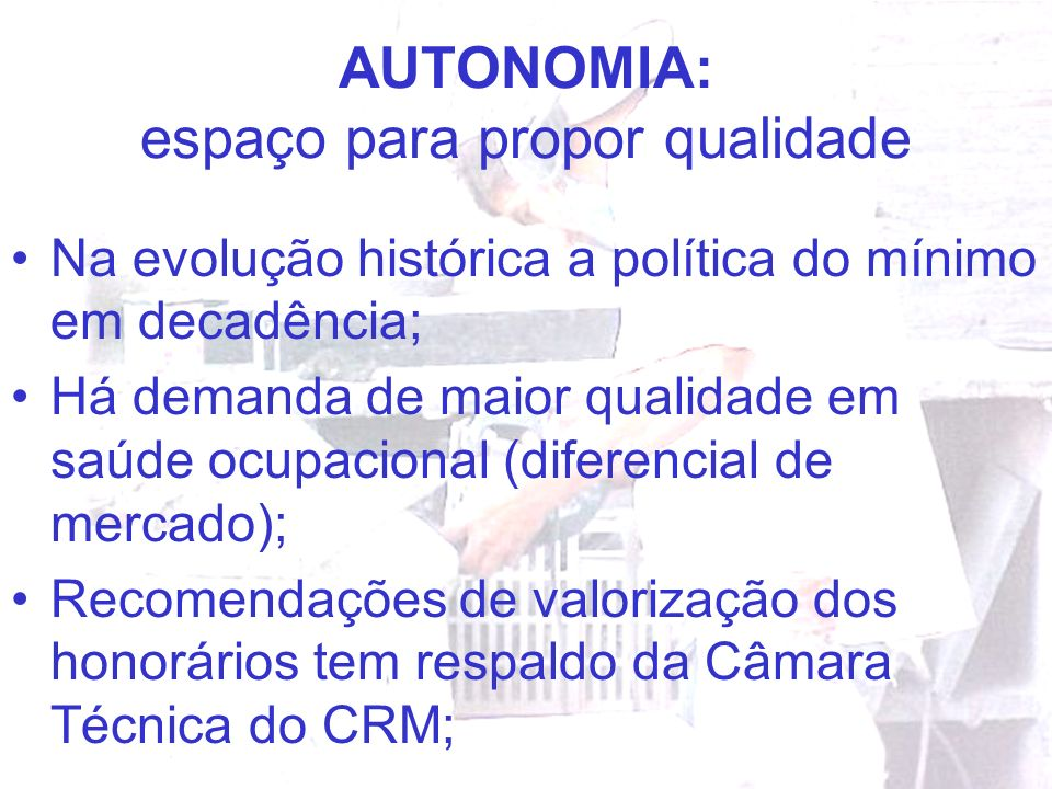 AUTONOMIA: espaço para propor qualidade Na evolução histórica a política do mínimo em decadência; Há demanda de maior qualidade em saúde ocupacional (