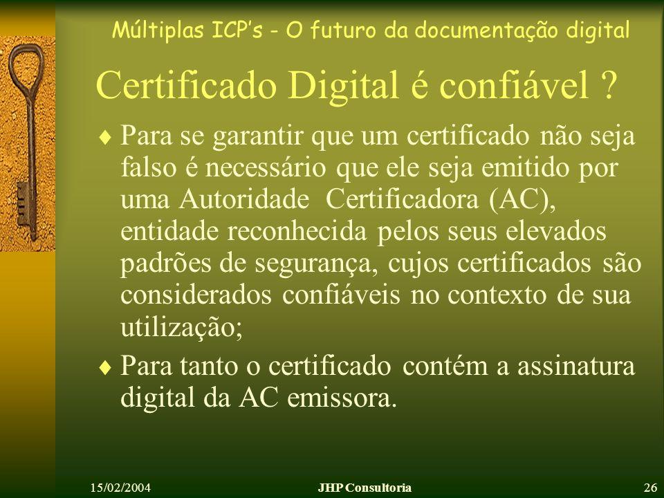 Múltiplas ICPs - O futuro da documentação digital 15/02/2004JHP Consultoria26 Certificado Digital é confiável ? Para se garantir que um certificado nã