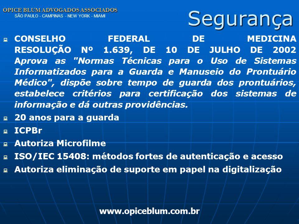 OPICE BLUM ADVOGADOS ASSOCIADOS OPICE BLUM ADVOGADOS ASSOCIADOS SÃO PAULO - CAMPINAS - NEW YORK - MIAMI www.opiceblum.com.br Segurança CONSELHO FEDERAL DE MEDICINA RESOLUÇÃO Nº 1.639, DE 10 DE JULHO DE 2002 Aprova as Normas Técnicas para o Uso de Sistemas Informatizados para a Guarda e Manuseio do Prontuário Médico , dispõe sobre tempo de guarda dos prontuários, estabelece critérios para certificação dos sistemas de informação e dá outras providências.