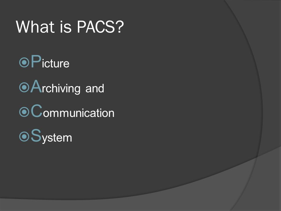What is PACS? P icture A rchiving and C ommunication S ystem