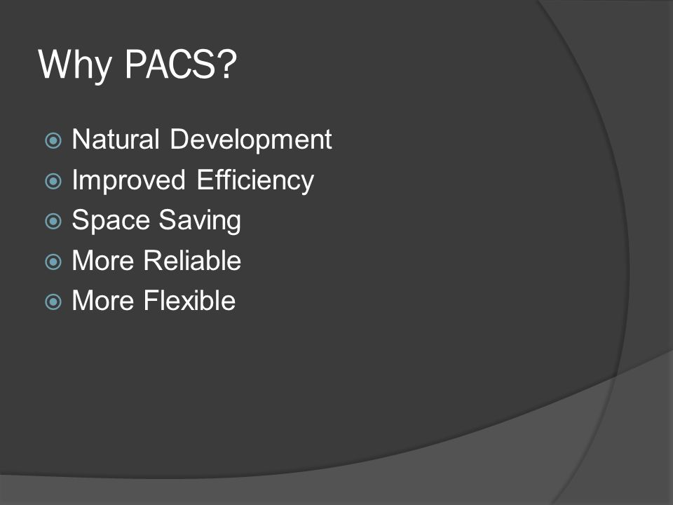 Why PACS? Natural Development Improved Efficiency Space Saving More Reliable More Flexible