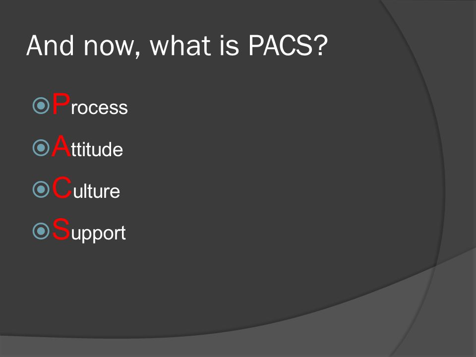 And now, what is PACS? P rocess A ttitude C ulture S upport