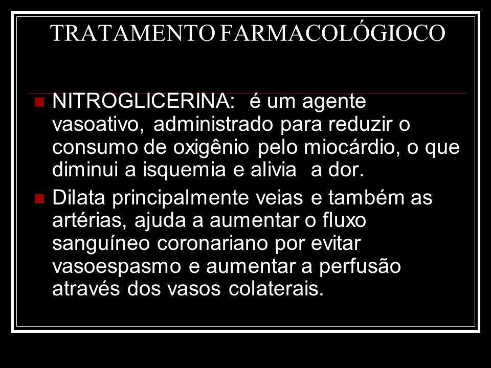 TRATAMENTO FARMACOLÓGIOCO NITROGLICERINA: é um agente vasoativo, administrado para reduzir o consumo de oxigênio pelo miocárdio, o que diminui a isque