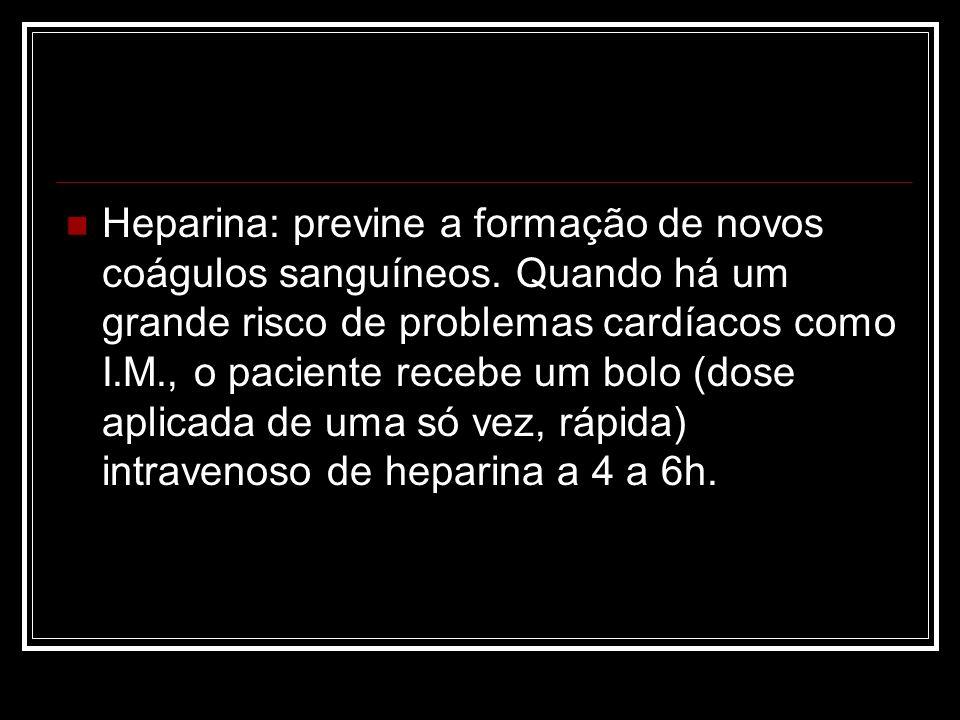 Heparina: previne a formação de novos coágulos sanguíneos. Quando há um grande risco de problemas cardíacos como I.M., o paciente recebe um bolo (dose