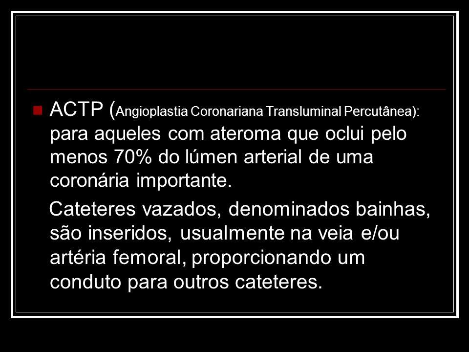 ACTP ( Angioplastia Coronariana Transluminal Percutânea): para aqueles com ateroma que oclui pelo menos 70% do lúmen arterial de uma coronária importa