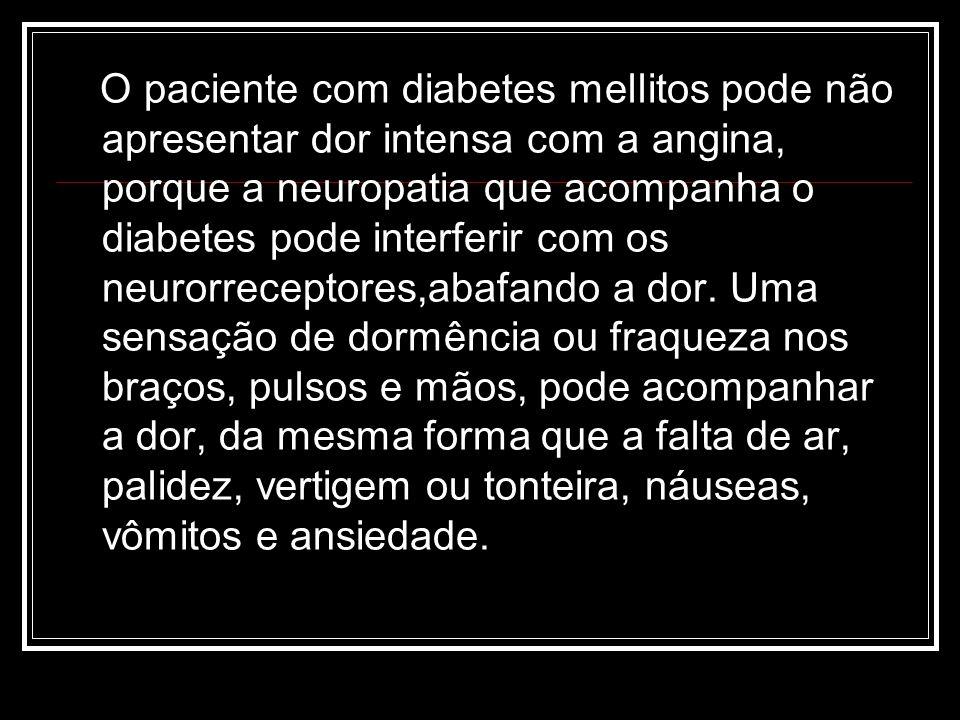 O paciente com diabetes mellitos pode não apresentar dor intensa com a angina, porque a neuropatia que acompanha o diabetes pode interferir com os neu