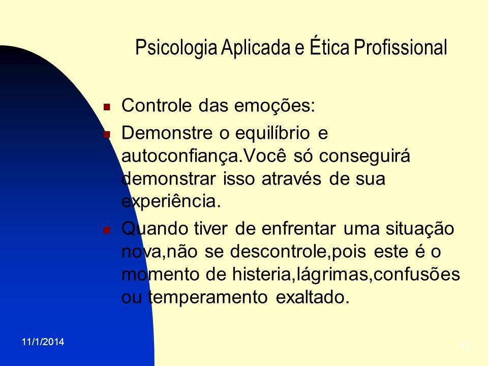 11/1/2014 12 Psicologia Aplicada e Ética Profissional Controle das emoções: Demonstre o equilíbrio e autoconfiança.Você só conseguirá demonstrar isso