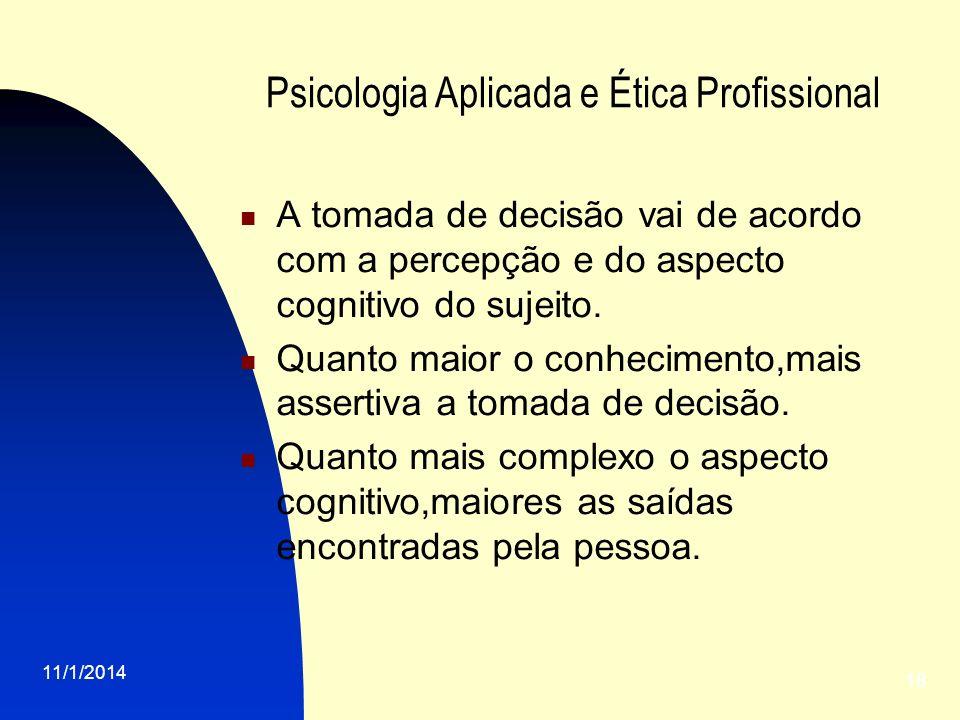 11/1/2014 18 Psicologia Aplicada e Ética Profissional A tomada de decisão vai de acordo com a percepção e do aspecto cognitivo do sujeito. Quanto maio