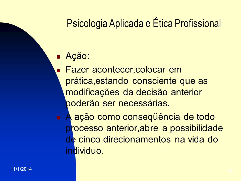 11/1/2014 19 Psicologia Aplicada e Ética Profissional Ação: Fazer acontecer,colocar em prática,estando consciente que as modificações da decisão anter