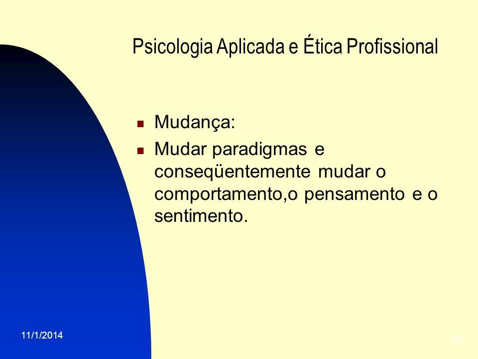 11/1/2014 20 Psicologia Aplicada e Ética Profissional Mudança: Mudar paradigmas e conseqüentemente mudar o comportamento,o pensamento e o sentimento.