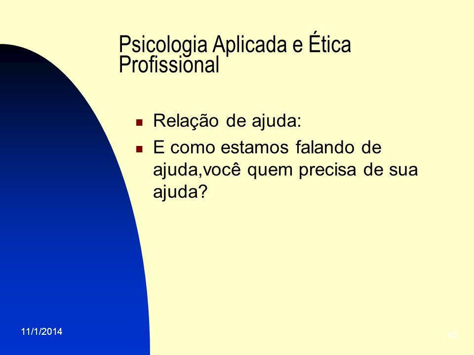 11/1/2014 10 Psicologia Aplicada e Ética Profissional Relação de ajuda: E como estamos falando de ajuda,você quem precisa de sua ajuda?