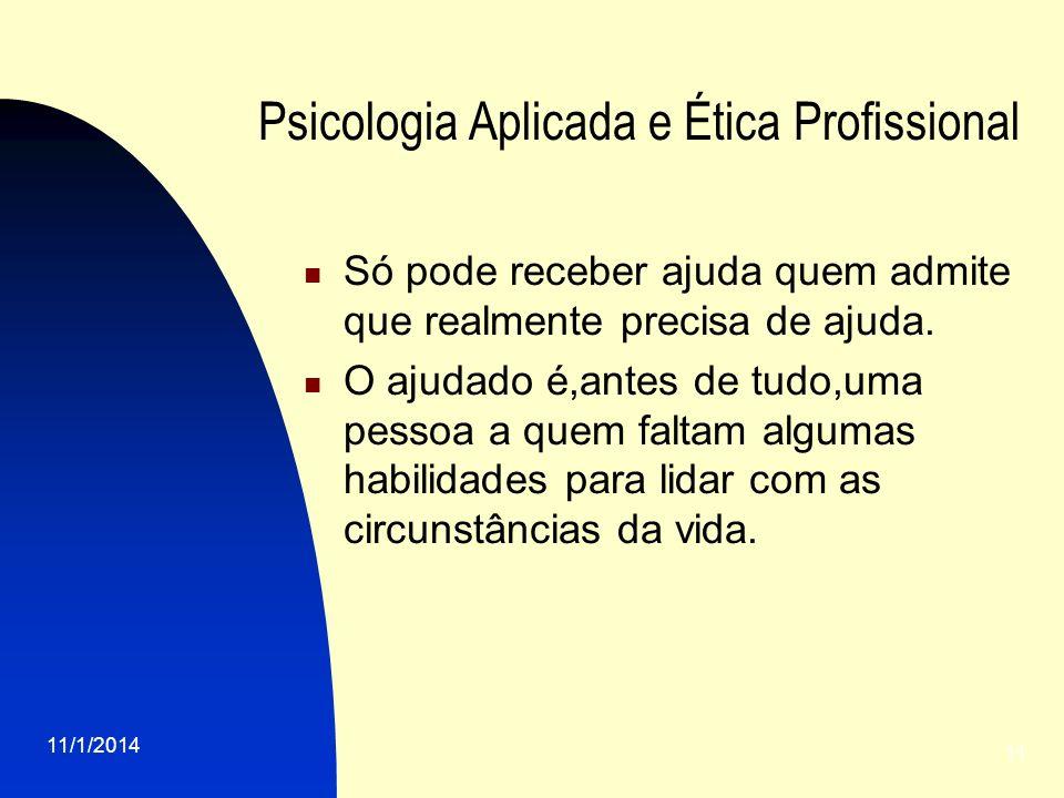 11/1/2014 11 Psicologia Aplicada e Ética Profissional Só pode receber ajuda quem admite que realmente precisa de ajuda. O ajudado é,antes de tudo,uma