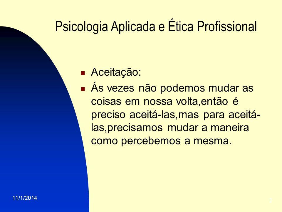 11/1/2014 2 Psicologia Aplicada e Ética Profissional Aceitação: Ás vezes não podemos mudar as coisas em nossa volta,então é preciso aceitá-las,mas par