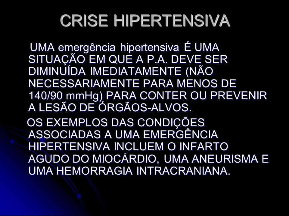 CRISE HIPERTENSIVA UMA emergência hipertensiva É UMA SITUAÇÃO EM QUE A P.A. DEVE SER DIMINUÍDA IMEDIATAMENTE (NÃO NECESSARIAMENTE PARA MENOS DE 140/90