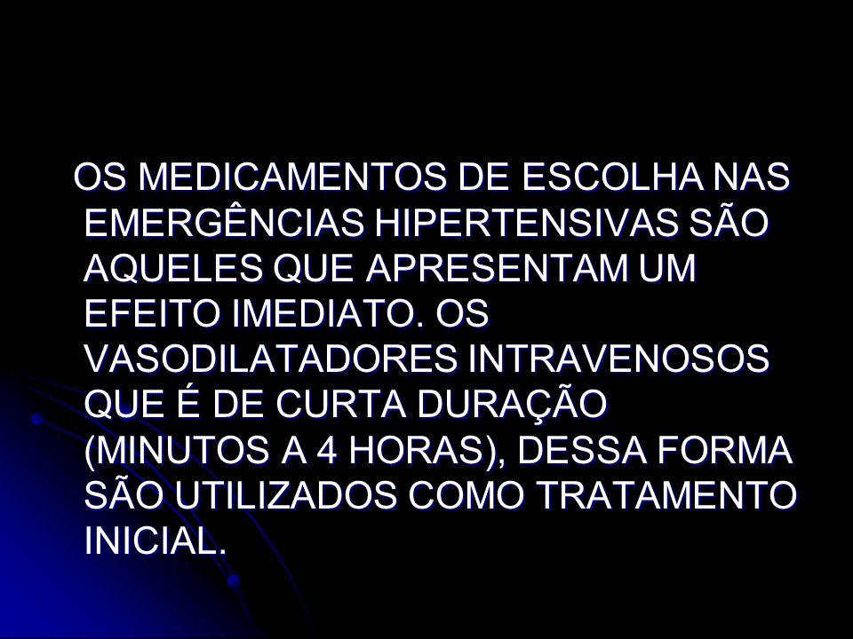 OS MEDICAMENTOS DE ESCOLHA NAS EMERGÊNCIAS HIPERTENSIVAS SÃO AQUELES QUE APRESENTAM UM EFEITO IMEDIATO. OS VASODILATADORES INTRAVENOSOS QUE É DE CURTA