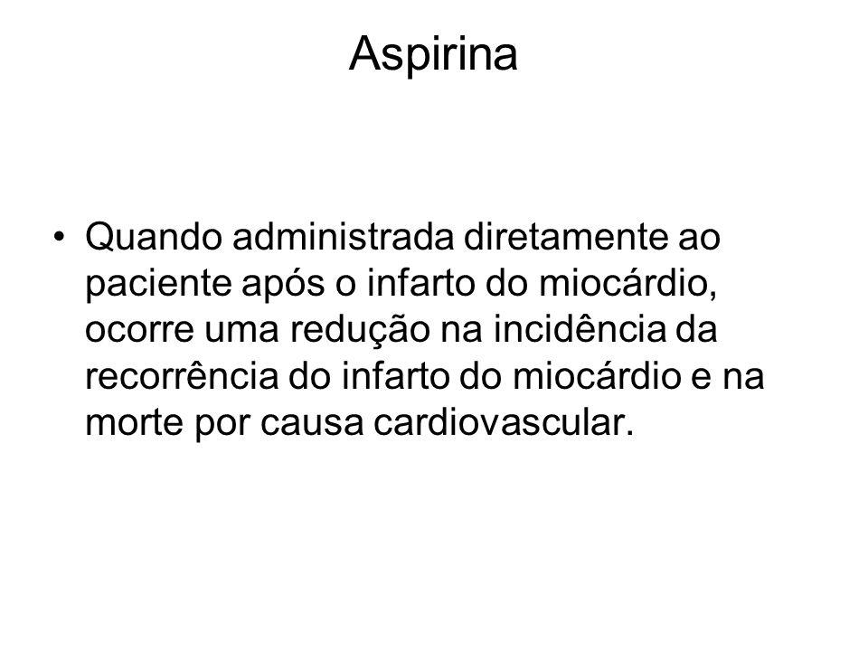 Aspirina Quando administrada diretamente ao paciente após o infarto do miocárdio, ocorre uma redução na incidência da recorrência do infarto do miocár