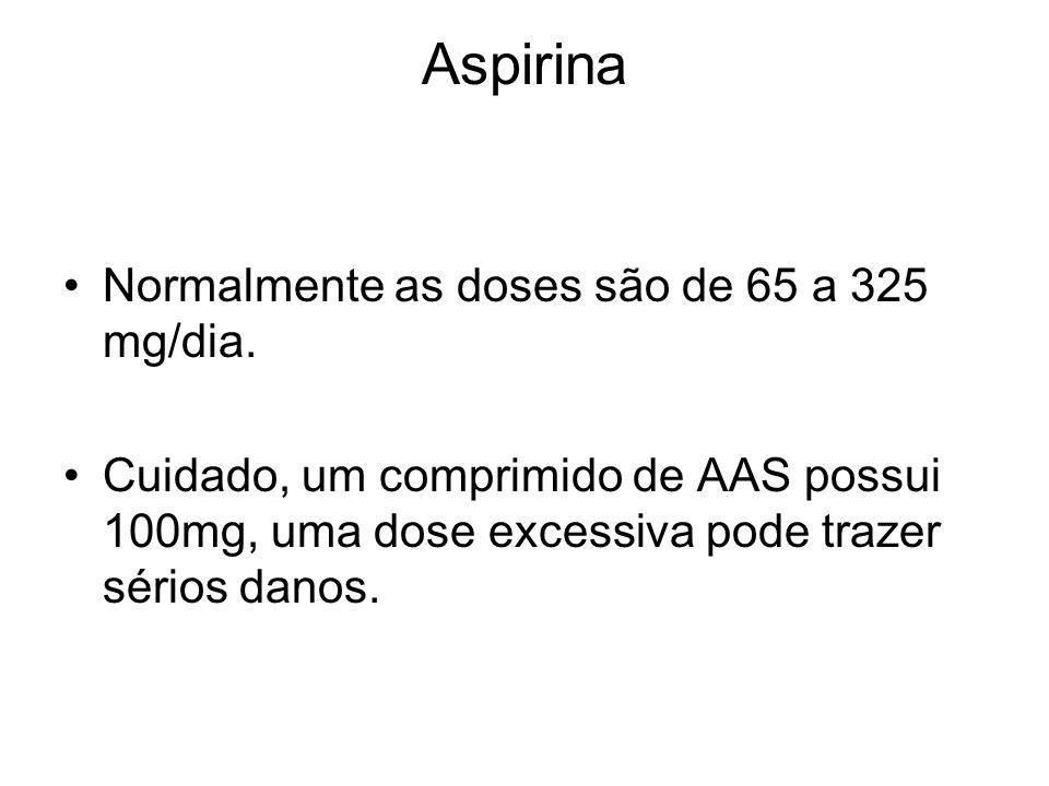 Aspirina Normalmente as doses são de 65 a 325 mg/dia. Cuidado, um comprimido de AAS possui 100mg, uma dose excessiva pode trazer sérios danos.