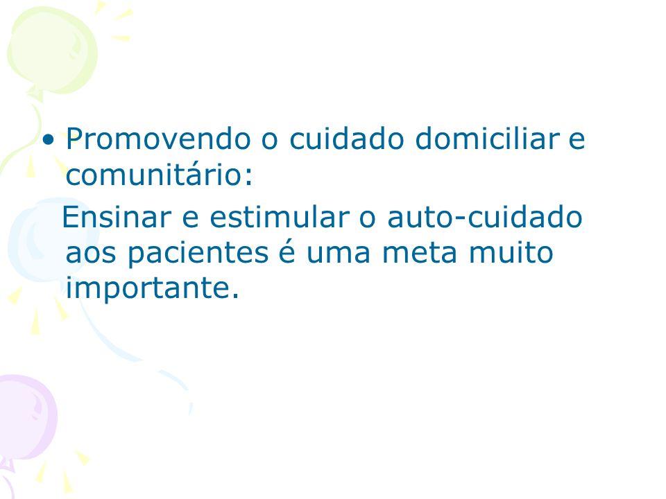 Promovendo o cuidado domiciliar e comunitário: Ensinar e estimular o auto-cuidado aos pacientes é uma meta muito importante.