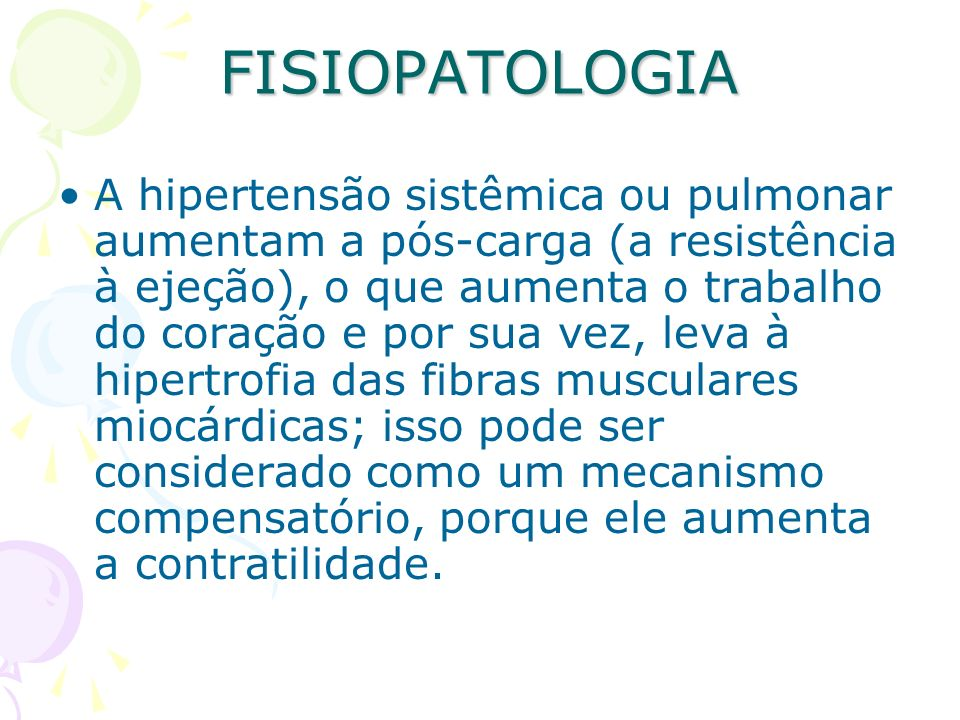 FISIOPATOLOGIA A hipertensão sistêmica ou pulmonar aumentam a pós-carga (a resistência à ejeção), o que aumenta o trabalho do coração e por sua vez, l