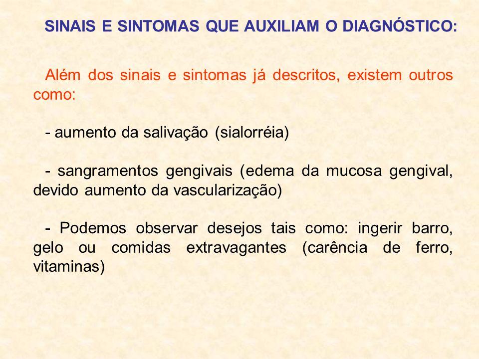 Além dos sinais e sintomas já descritos, existem outros como: - aumento da salivação (sialorréia) - sangramentos gengivais (edema da mucosa gengival,