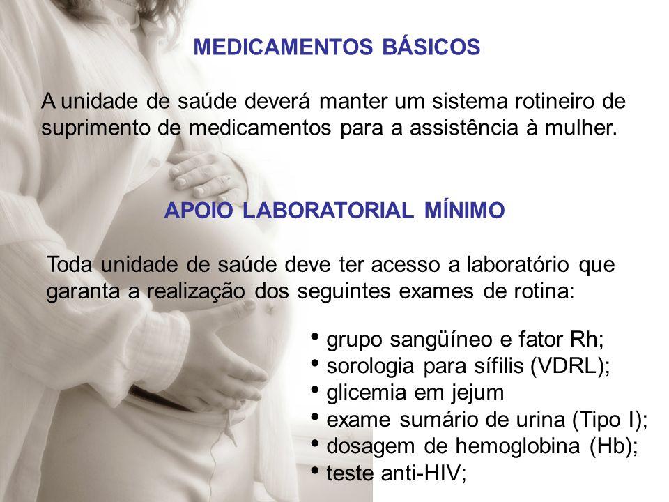 MEDICAMENTOS BÁSICOS A unidade de saúde deverá manter um sistema rotineiro de suprimento de medicamentos para a assistência à mulher. APOIO LABORATORI