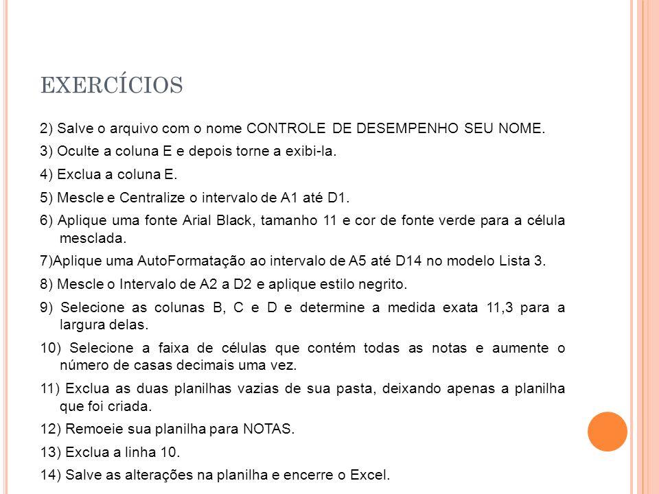 EXERCÍCIOS 2) Salve o arquivo com o nome CONTROLE DE DESEMPENHO SEU NOME. 3) Oculte a coluna E e depois torne a exibi-la. 4) Exclua a coluna E. 5) Mes