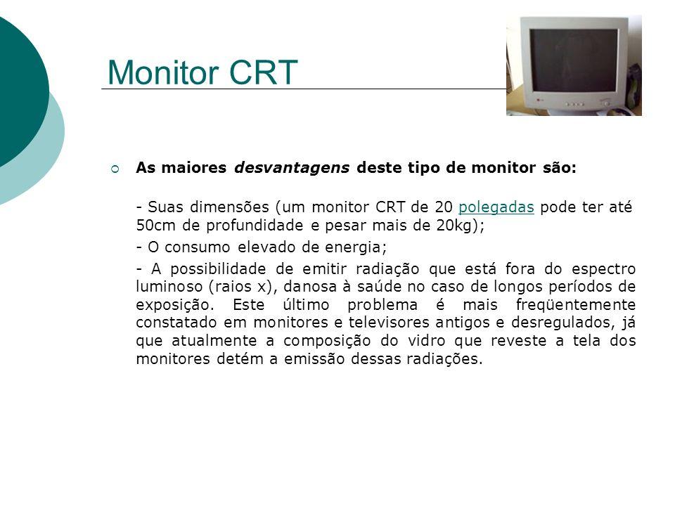 Monitor CRT As maiores desvantagens deste tipo de monitor são: - Suas dimensões (um monitor CRT de 20 polegadas pode ter até 50cm de profundidade e pe