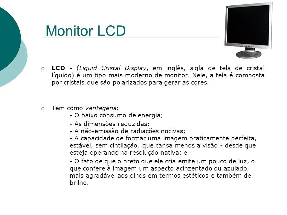 Monitor LCD LCD - (Liquid Cristal Display, em inglês, sigla de tela de cristal líquido) é um tipo mais moderno de monitor. Nele, a tela é composta por