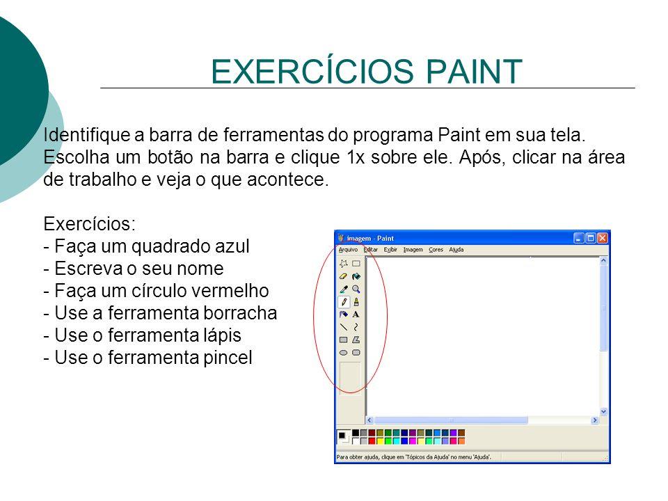 EXERCÍCIOS PAINT Identifique a barra de ferramentas do programa Paint em sua tela. Escolha um botão na barra e clique 1x sobre ele. Após, clicar na ár