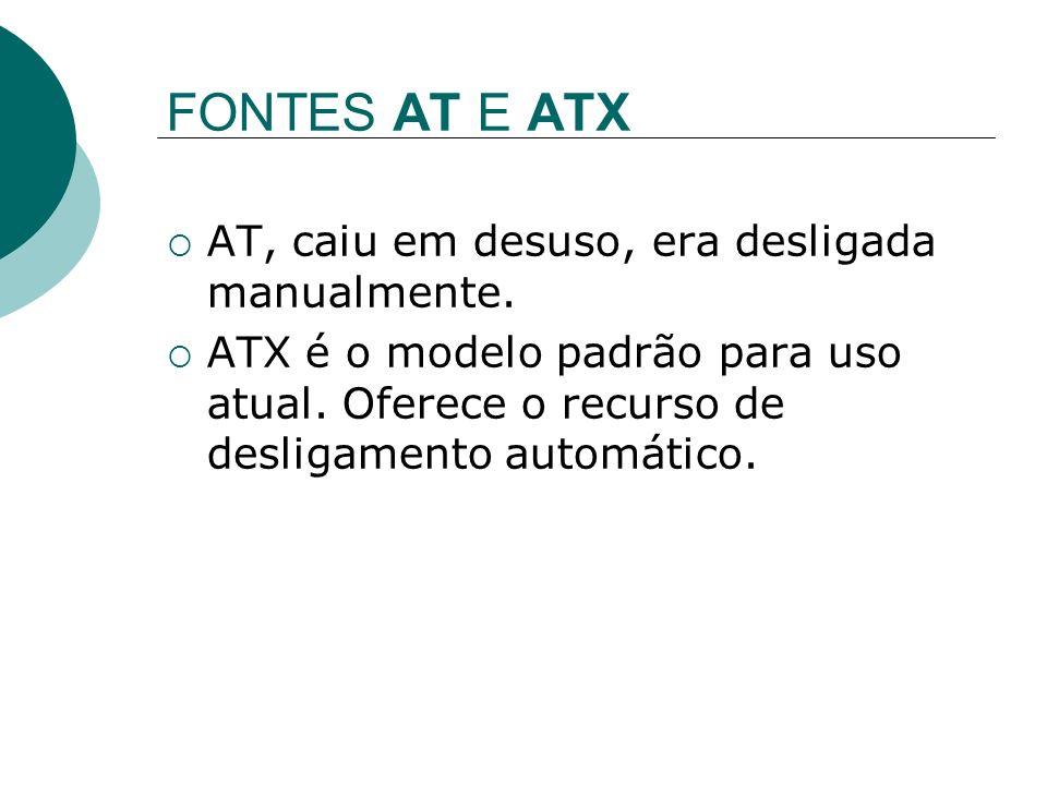 FONTES AT E ATX AT, caiu em desuso, era desligada manualmente. ATX é o modelo padrão para uso atual. Oferece o recurso de desligamento automático.