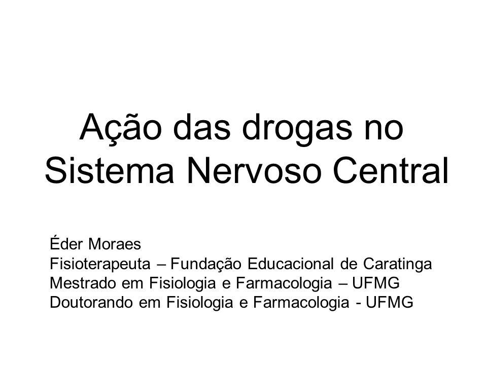 Ação das drogas no Sistema Nervoso Central Éder Moraes Fisioterapeuta – Fundação Educacional de Caratinga Mestrado em Fisiologia e Farmacologia – UFMG