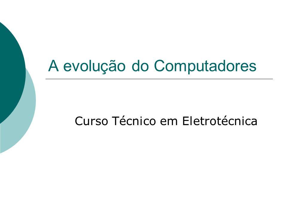 A evolução do Computadores Curso Técnico em Eletrotécnica