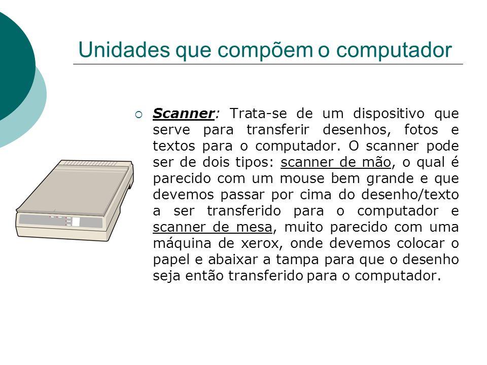 Unidades que compõem o computador Scanner: Trata-se de um dispositivo que serve para transferir desenhos, fotos e textos para o computador. O scanner